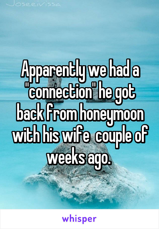 "Apparently we had a ""connection"" he got back from honeymoon with his wife  couple of weeks ago."