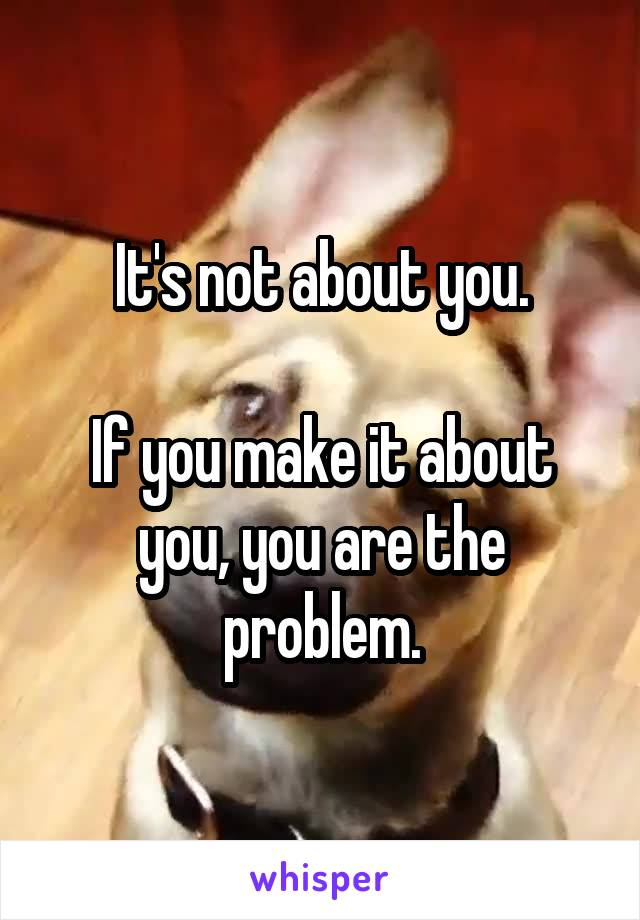 It's not about you.  If you make it about you, you are the problem.