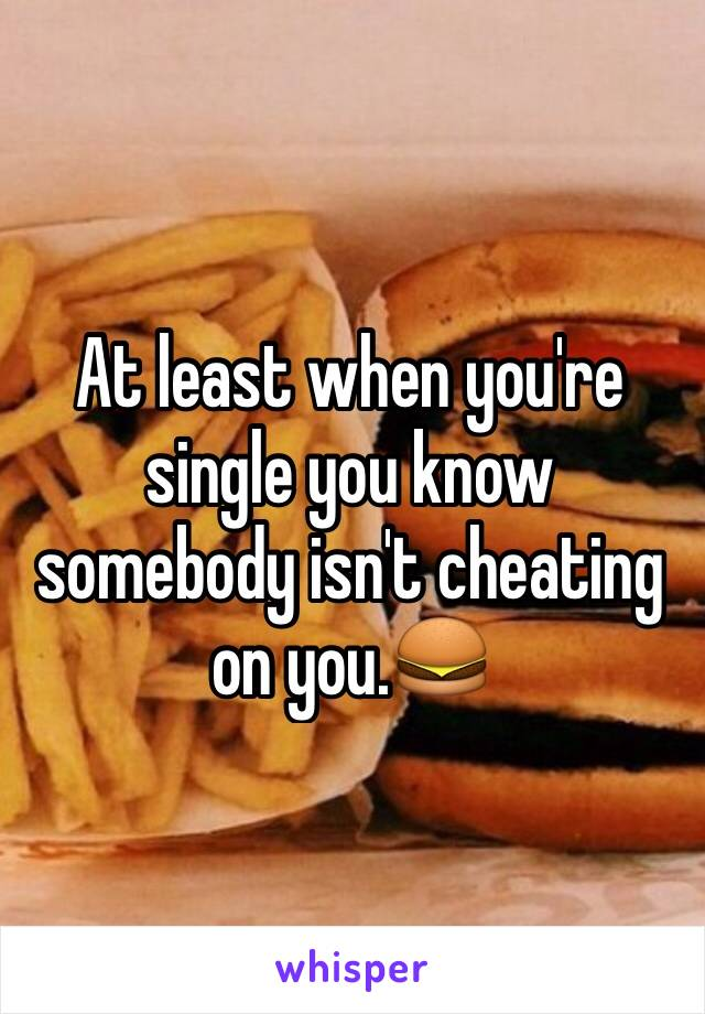 At least when you're single you know somebody isn't cheating on you.🍔