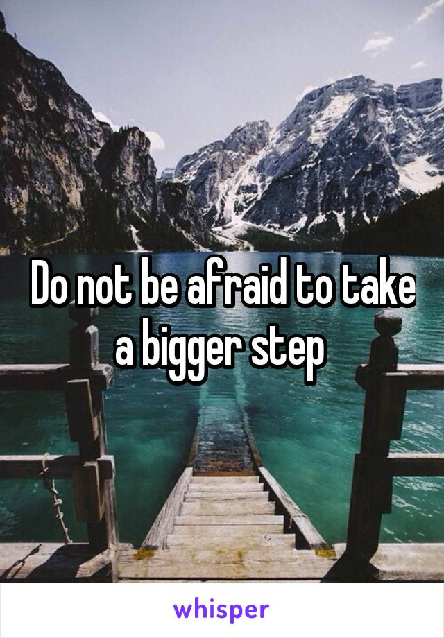 Do not be afraid to take a bigger step