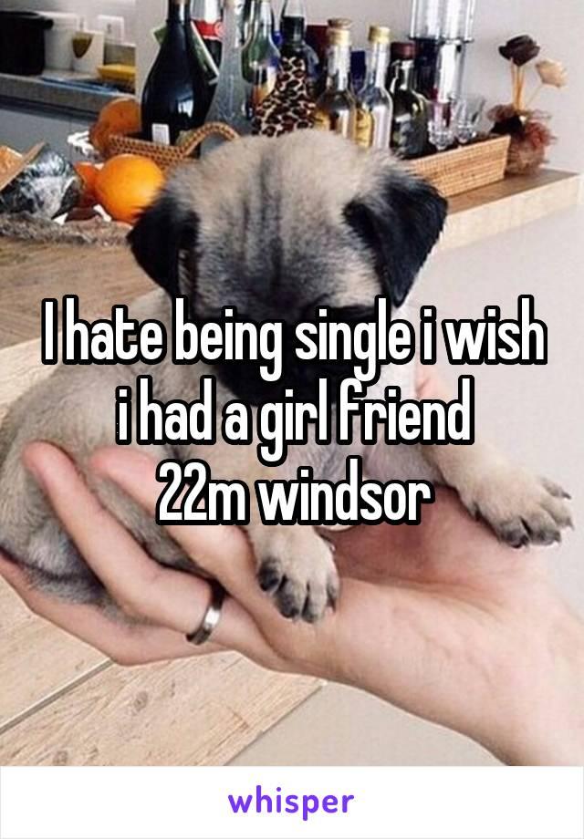 I hate being single i wish i had a girl friend 22m windsor