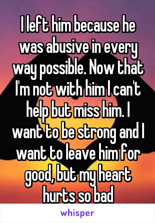 I left him because he was abusive in every way possible. Now that I'm not with him I can't help but miss him. I want to be strong and I want to leave him for good, but my heart hurts so bad