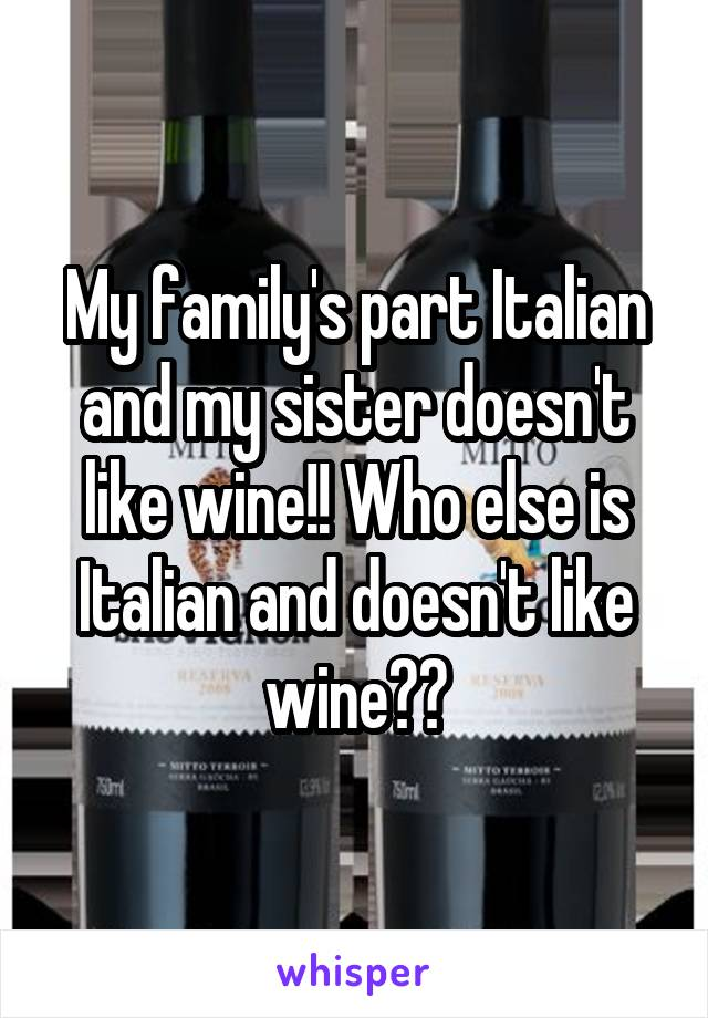 My family's part Italian and my sister doesn't like wine!! Who else is Italian and doesn't like wine??