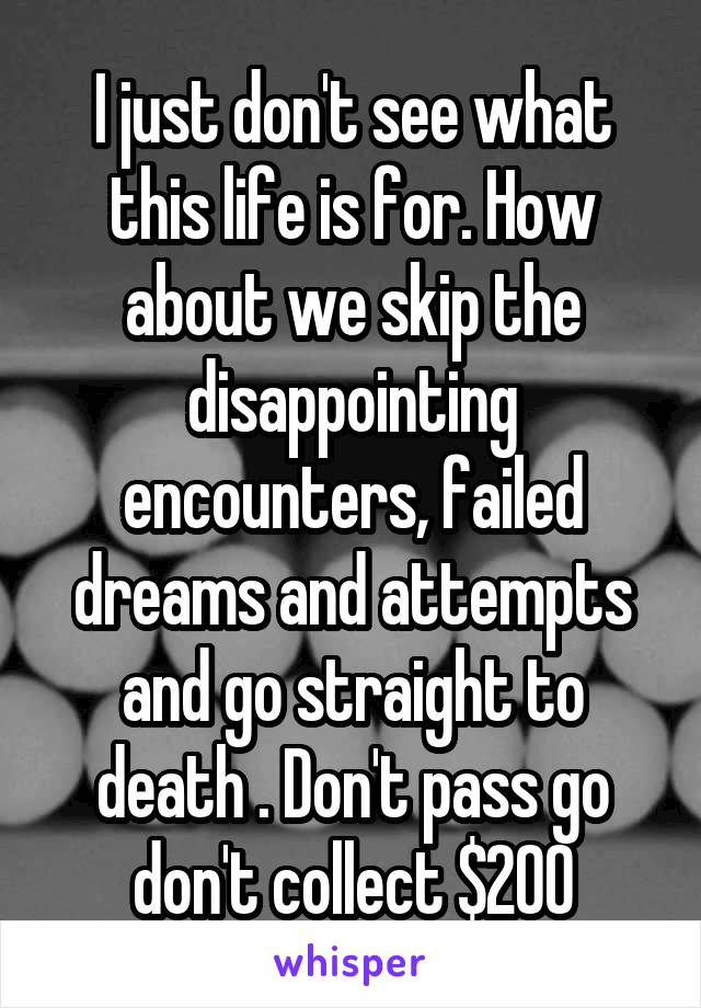 I just don't see what this life is for. How about we skip the disappointing encounters, failed dreams and attempts and go straight to death . Don't pass go don't collect $200