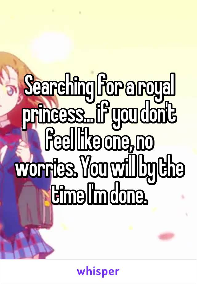 Searching for a royal princess... if you don't feel like one, no worries. You will by the time I'm done.