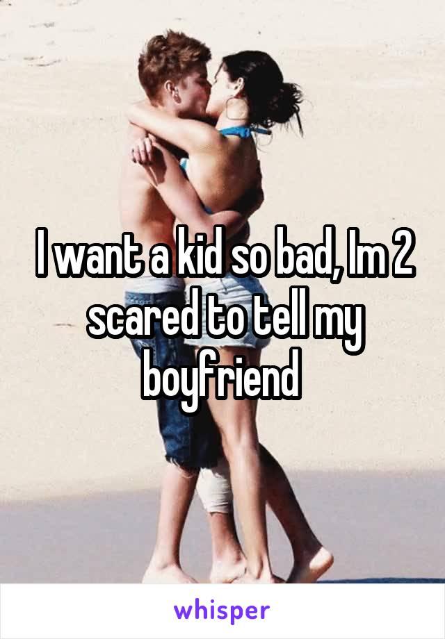 I want a kid so bad, Im 2 scared to tell my boyfriend
