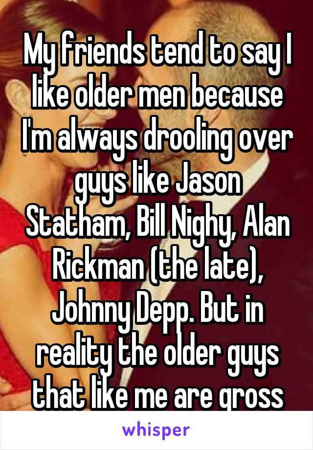 My friends tend to say I like older men because I'm always drooling over guys like Jason Statham, Bill Nighy, Alan Rickman (the late), Johnny Depp. But in reality the older guys that like me are gross