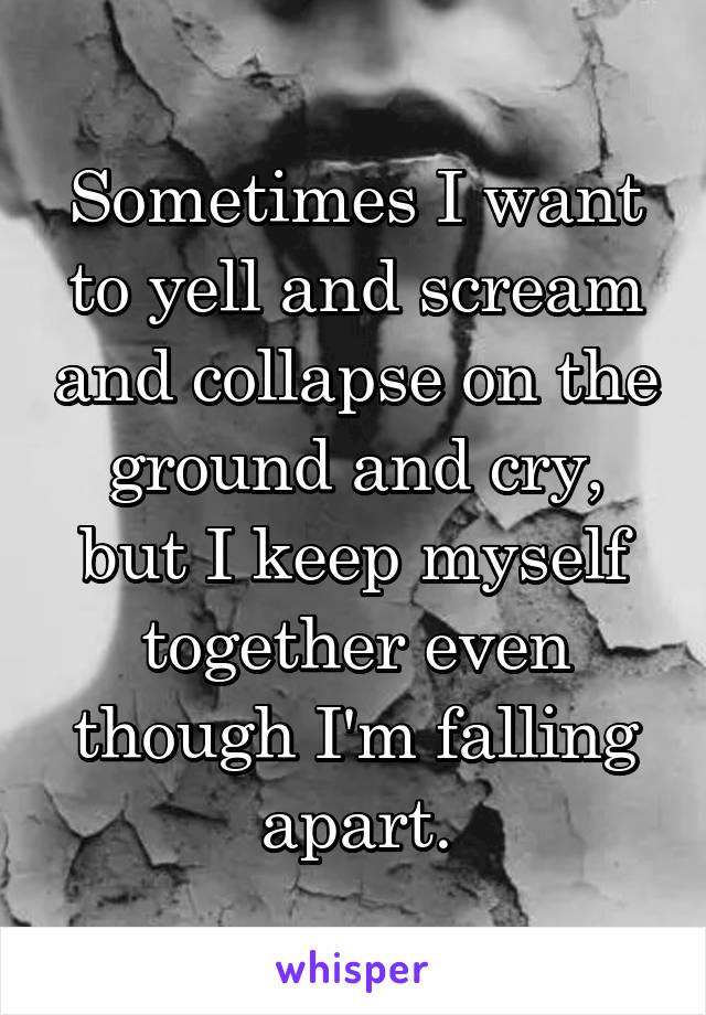 Sometimes I want to yell and scream and collapse on the ground and cry, but I keep myself together even though I'm falling apart.