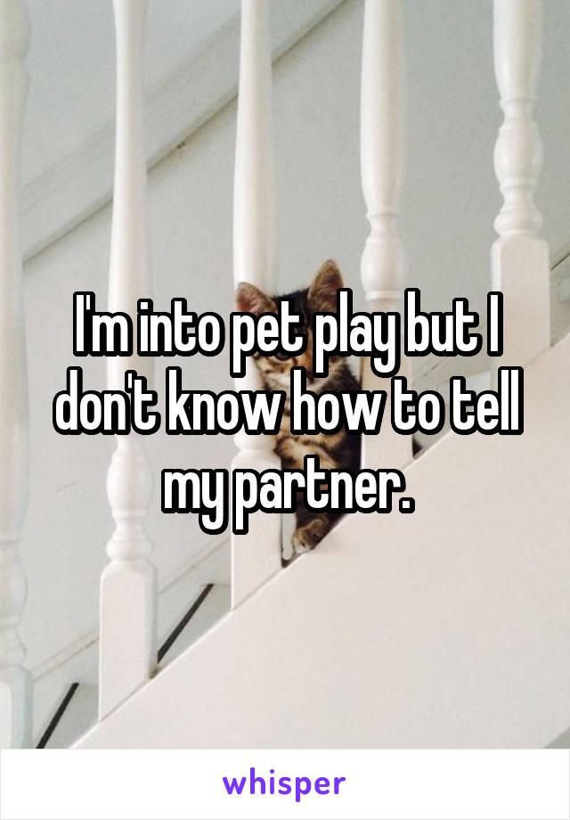 I'm into pet play but I don't know how to tell my partner.