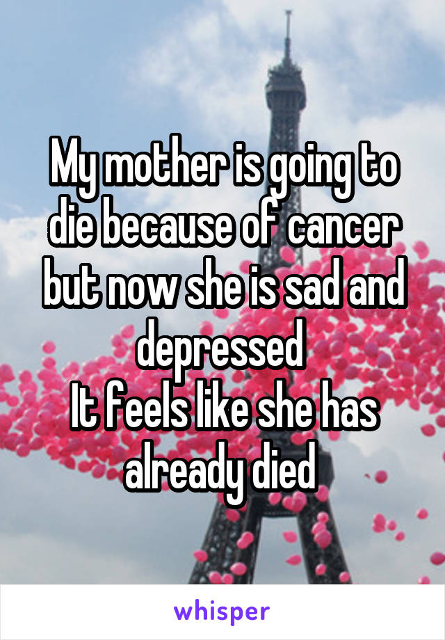 My mother is going to die because of cancer but now she is sad and depressed  It feels like she has already died