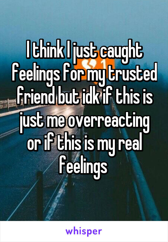 I think I just caught feelings for my trusted friend but idk if this is just me overreacting or if this is my real feelings