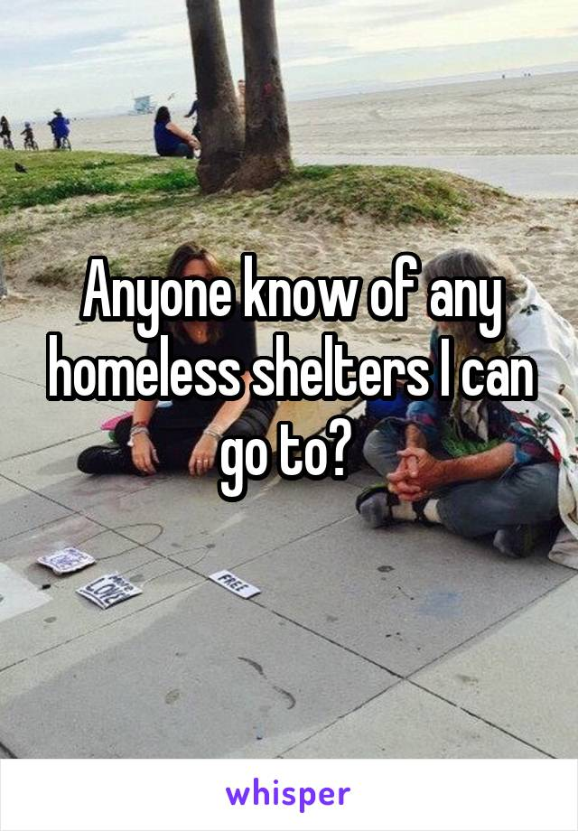 Anyone know of any homeless shelters I can go to?