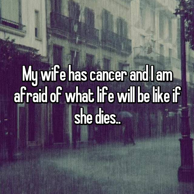 My wife has cancer and I am afraid of what life will be like if she dies..