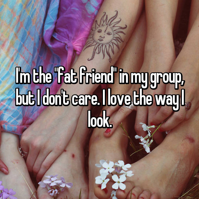 "I'm the ""fat friend"" in my group, but I don't care. I love the way I look."