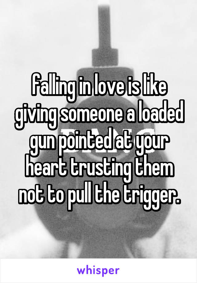 falling in love is like giving someone a loaded gun pointed at your heart trusting them not to pull the trigger.