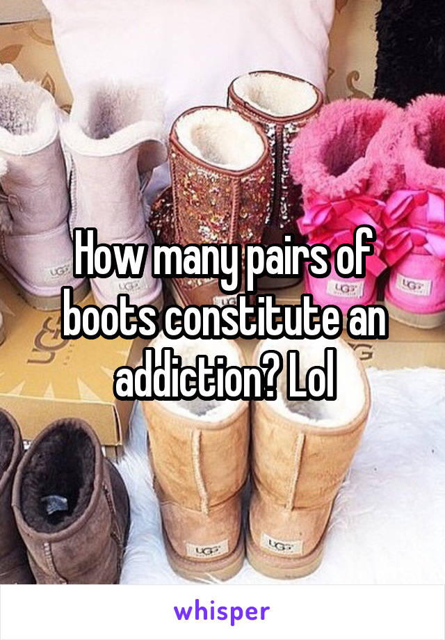 How many pairs of boots constitute an addiction? Lol