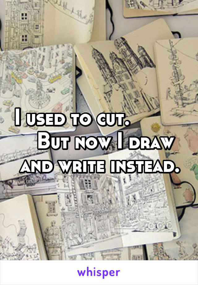 I used to cut.             But now I draw and write instead.