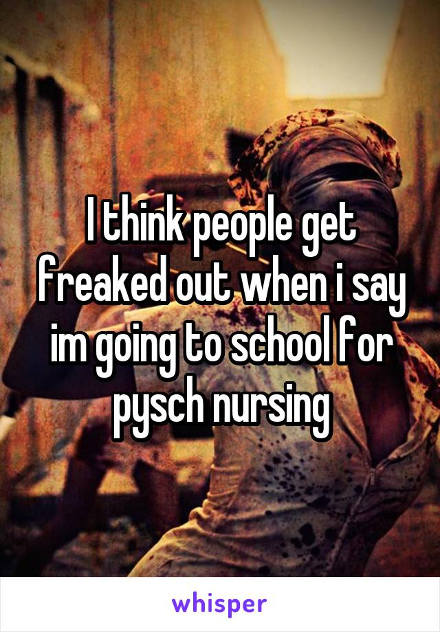 I think people get freaked out when i say im going to school for pysch nursing