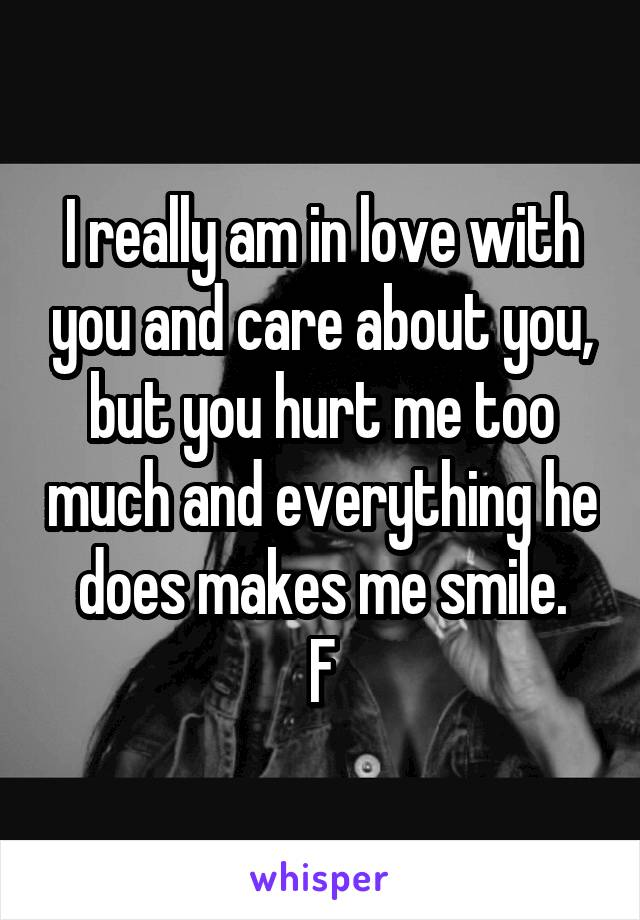 I really am in love with you and care about you, but you hurt me too much and everything he does makes me smile. F