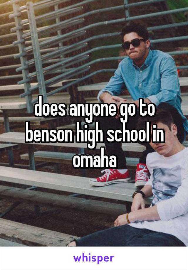 does anyone go to benson high school in omaha