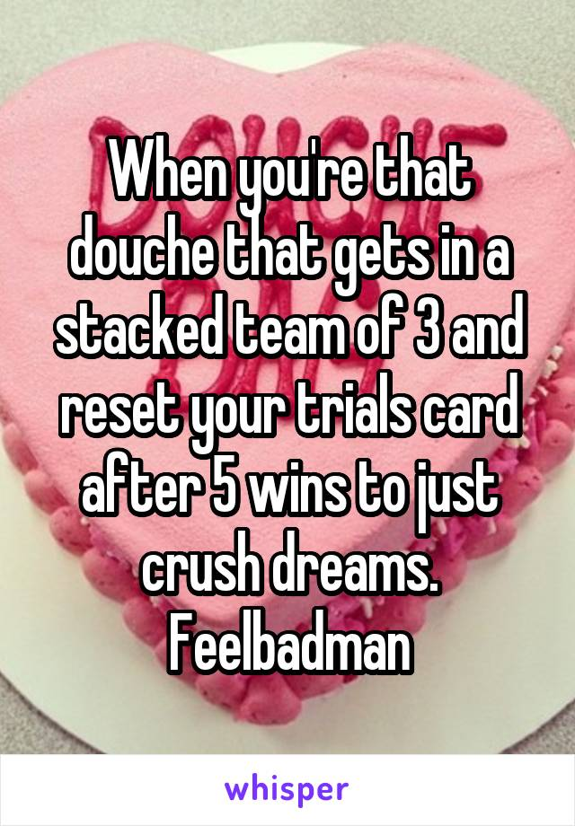 When you're that douche that gets in a stacked team of 3 and reset your trials card after 5 wins to just crush dreams. Feelbadman