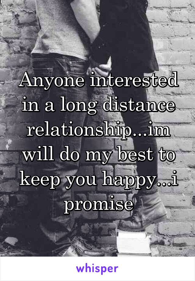 Anyone interested in a long distance relationship...im will do my best to keep you happy...i promise