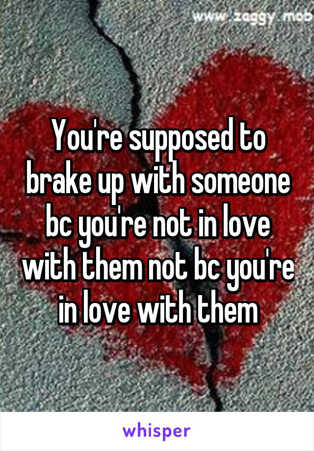 You're supposed to brake up with someone bc you're not in love with them not bc you're in love with them