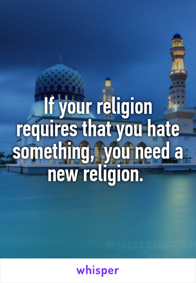 If your religion requires that you hate something,  you need a new religion.
