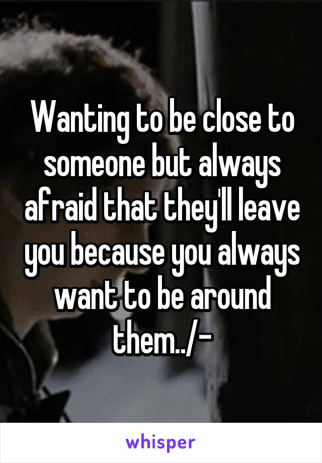 Wanting to be close to someone but always afraid that they'll leave you because you always want to be around them../-\
