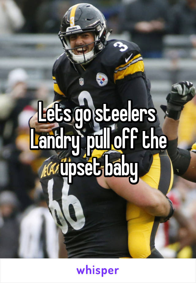 Lets go steelers  Landry  pull off the upset baby