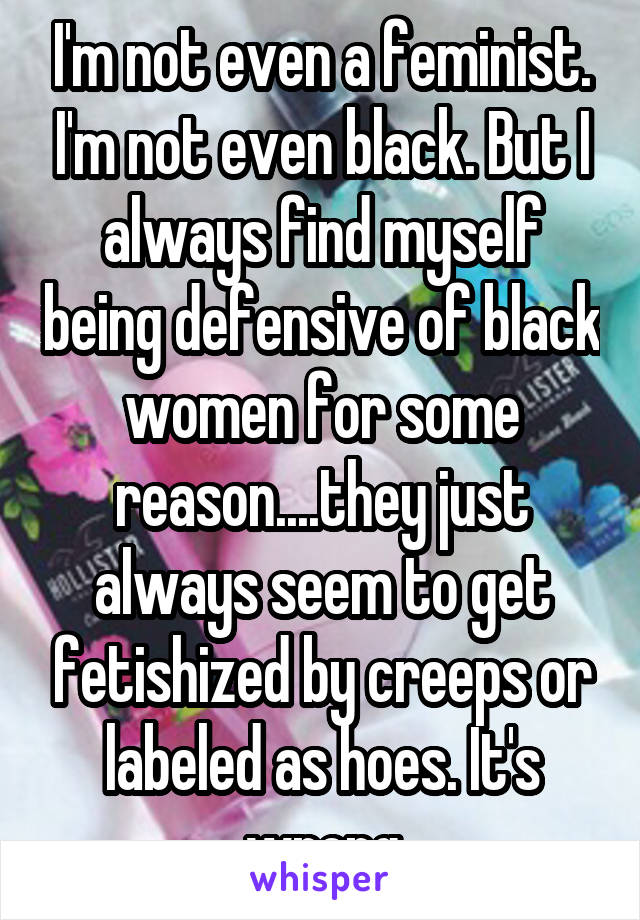 I'm not even a feminist. I'm not even black. But I always find myself being defensive of black women for some reason....they just always seem to get fetishized by creeps or labeled as hoes. It's wrong