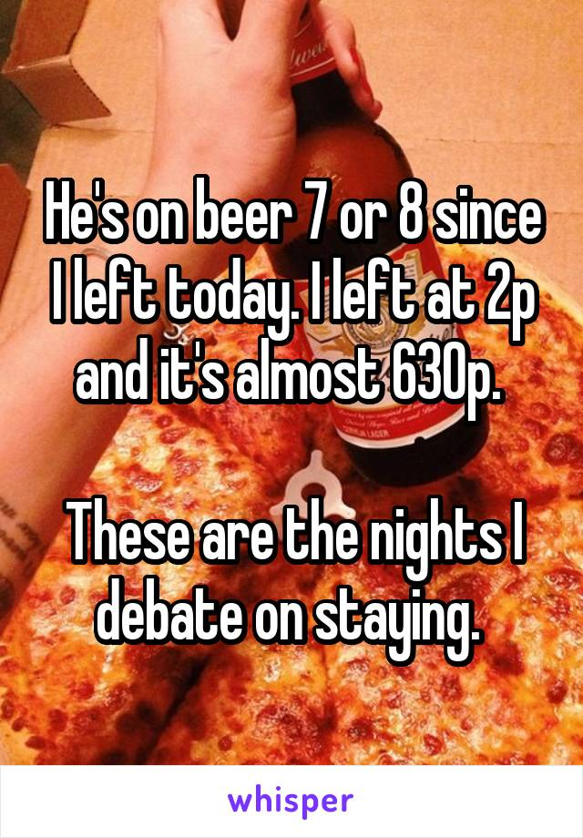 He's on beer 7 or 8 since I left today. I left at 2p and it's almost 630p.   These are the nights I debate on staying.