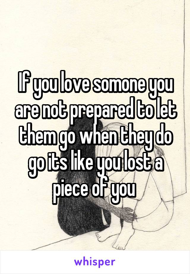 If you love somone you are not prepared to let them go when they do go its like you lost a piece of you