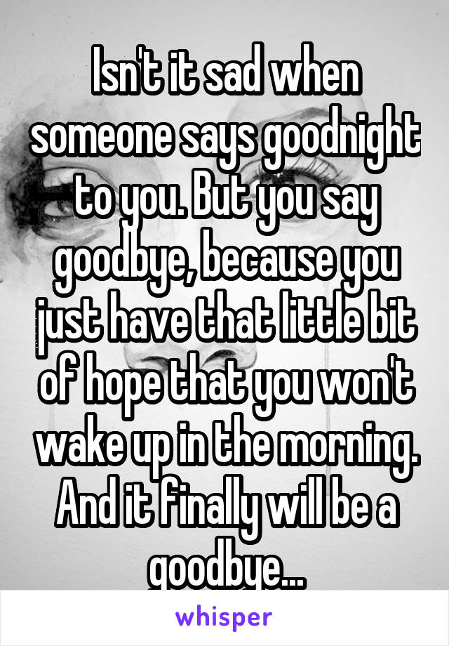 Isn't it sad when someone says goodnight to you. But you say goodbye, because you just have that little bit of hope that you won't wake up in the morning. And it finally will be a goodbye...