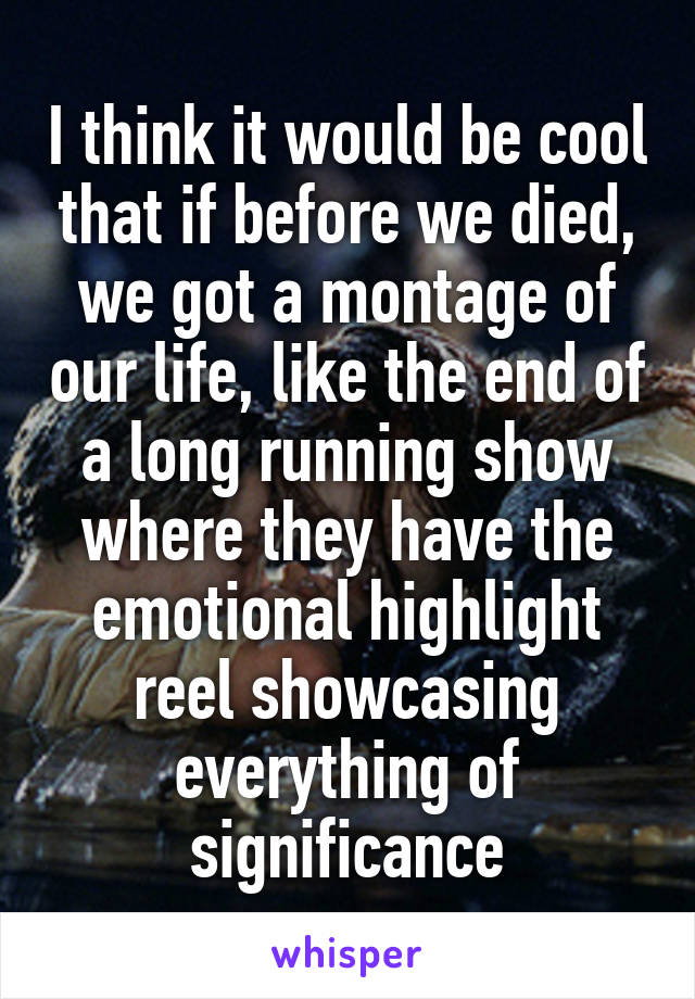 I think it would be cool that if before we died, we got a montage of our life, like the end of a long running show where they have the emotional highlight reel showcasing everything of significance