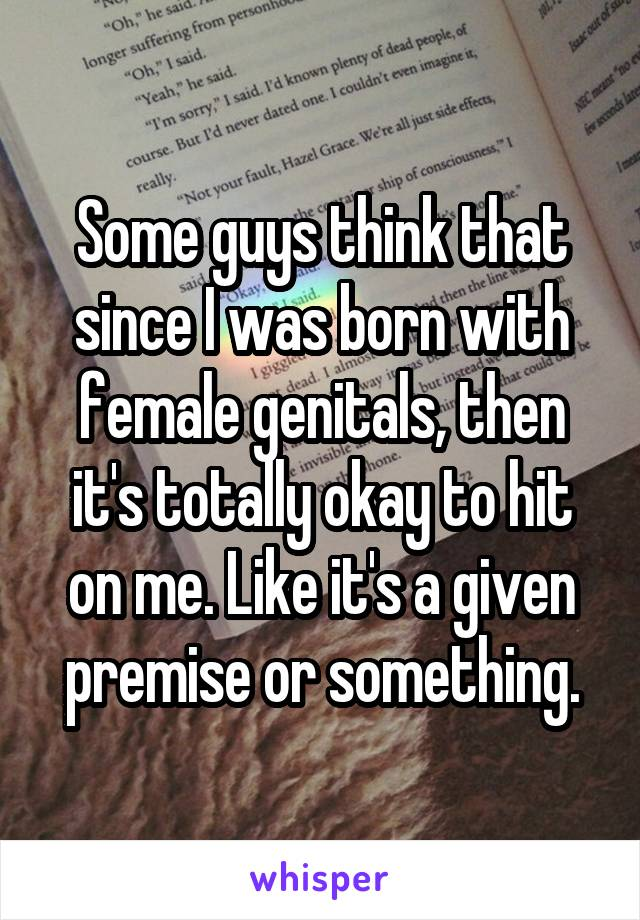 Some guys think that since I was born with female genitals, then it's totally okay to hit on me. Like it's a given premise or something.