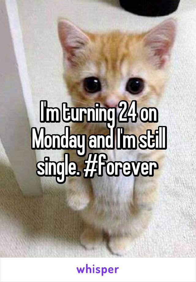 I'm turning 24 on Monday and I'm still single. #forever