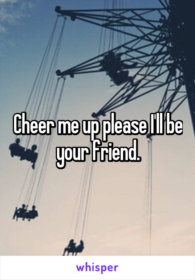 Cheer me up please I'll be your friend.
