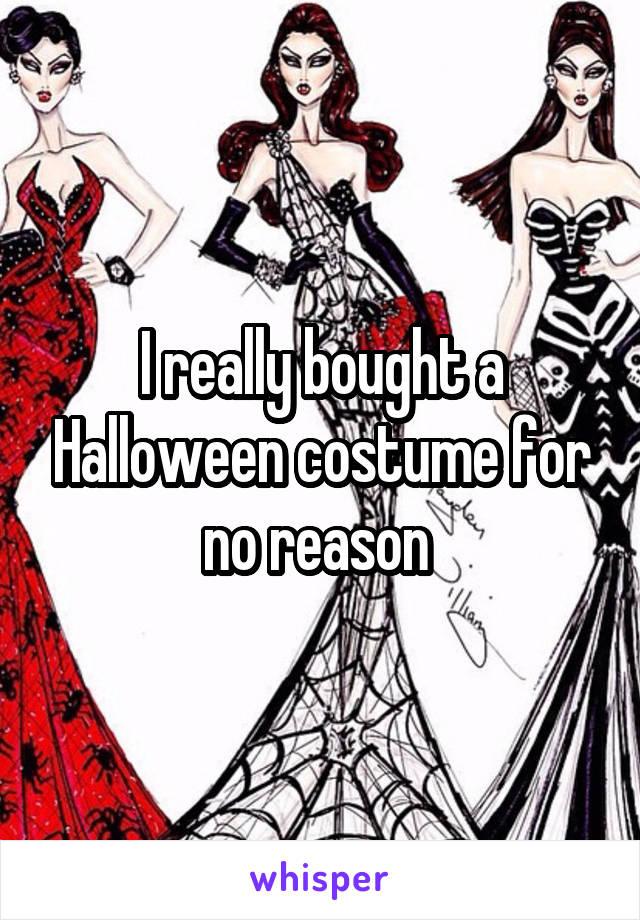 I really bought a Halloween costume for no reason