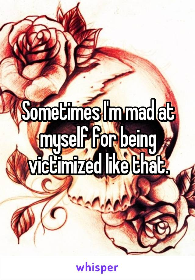 Sometimes I'm mad at myself for being victimized like that.