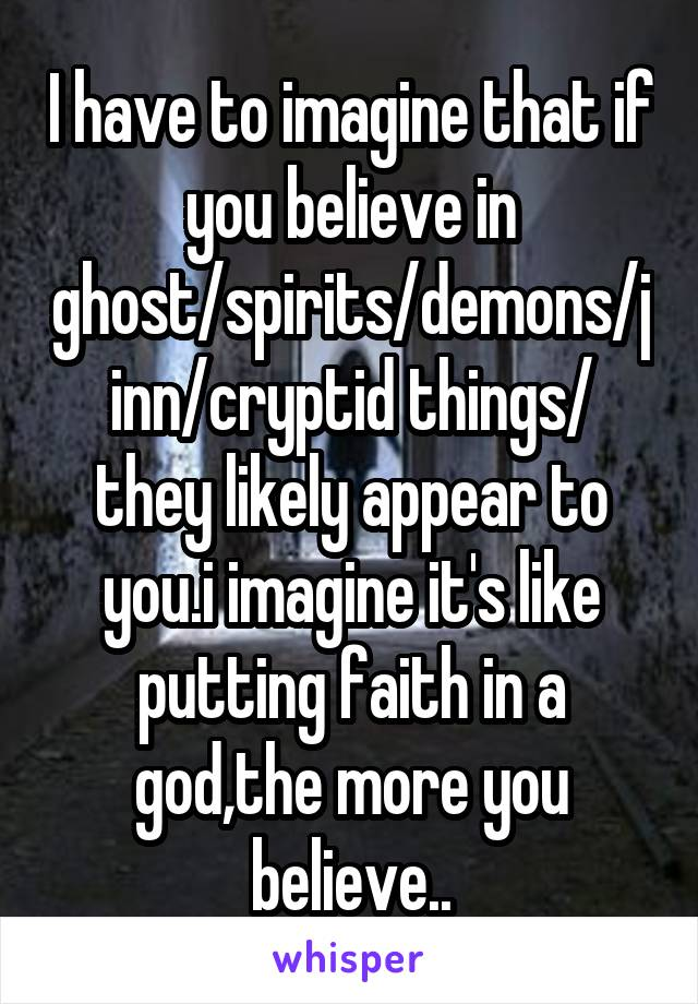 I have to imagine that if you believe in ghost/spirits/demons/jinn/cryptid things/ they likely appear to you.i imagine it's like putting faith in a god,the more you believe..