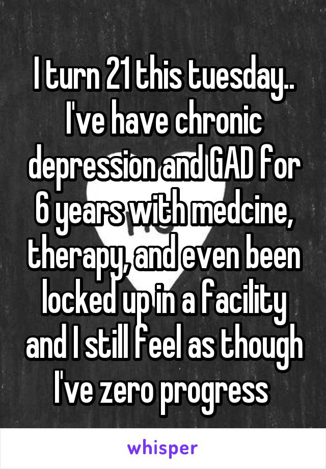 I turn 21 this tuesday.. I've have chronic depression and GAD for 6 years with medcine, therapy, and even been locked up in a facility and I still feel as though I've zero progress