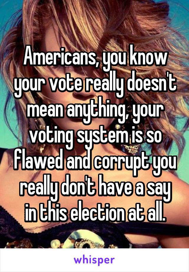 Americans, you know your vote really doesn't mean anything, your voting system is so flawed and corrupt you really don't have a say in this election at all.
