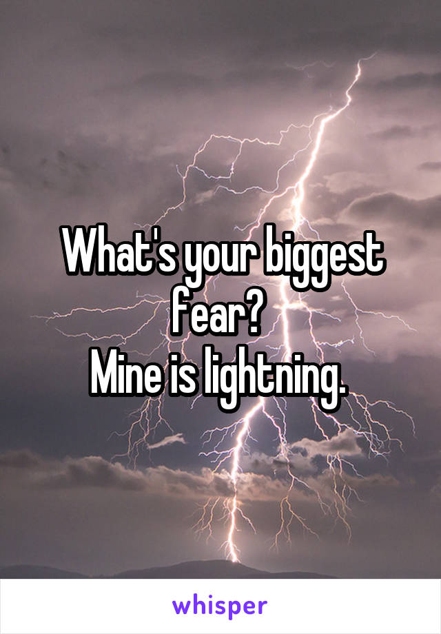 What's your biggest fear?  Mine is lightning.
