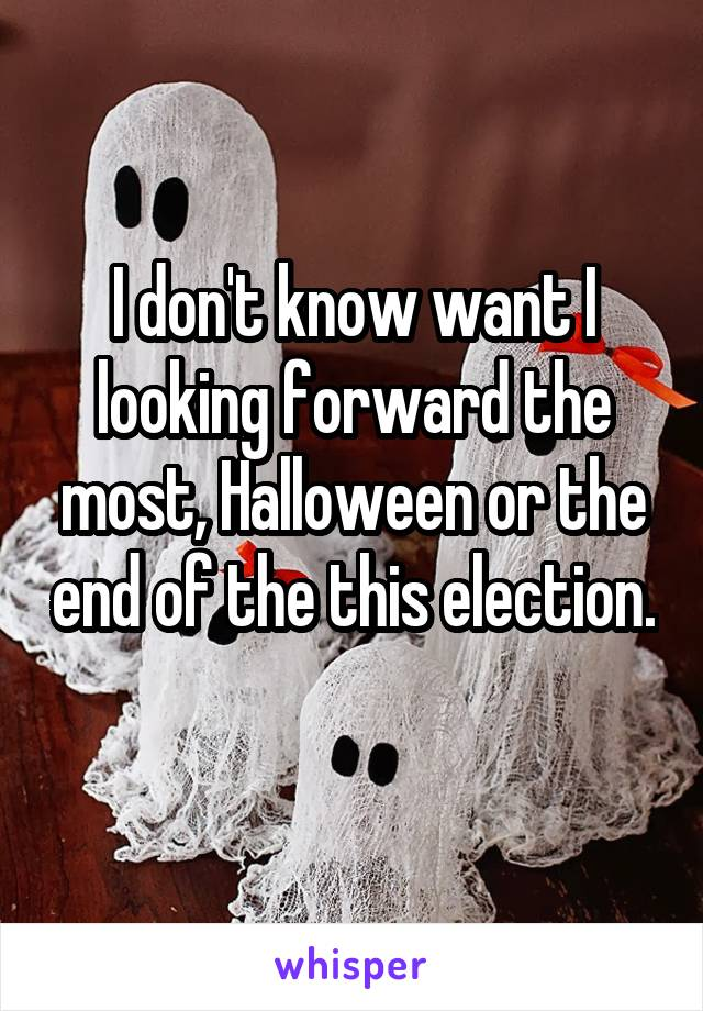 I don't know want I looking forward the most, Halloween or the end of the this election.