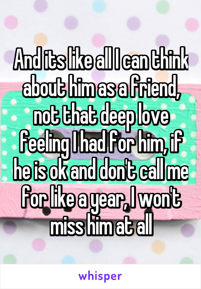 And its like all I can think about him as a friend, not that deep love feeling I had for him, if he is ok and don't call me for like a year, I won't miss him at all