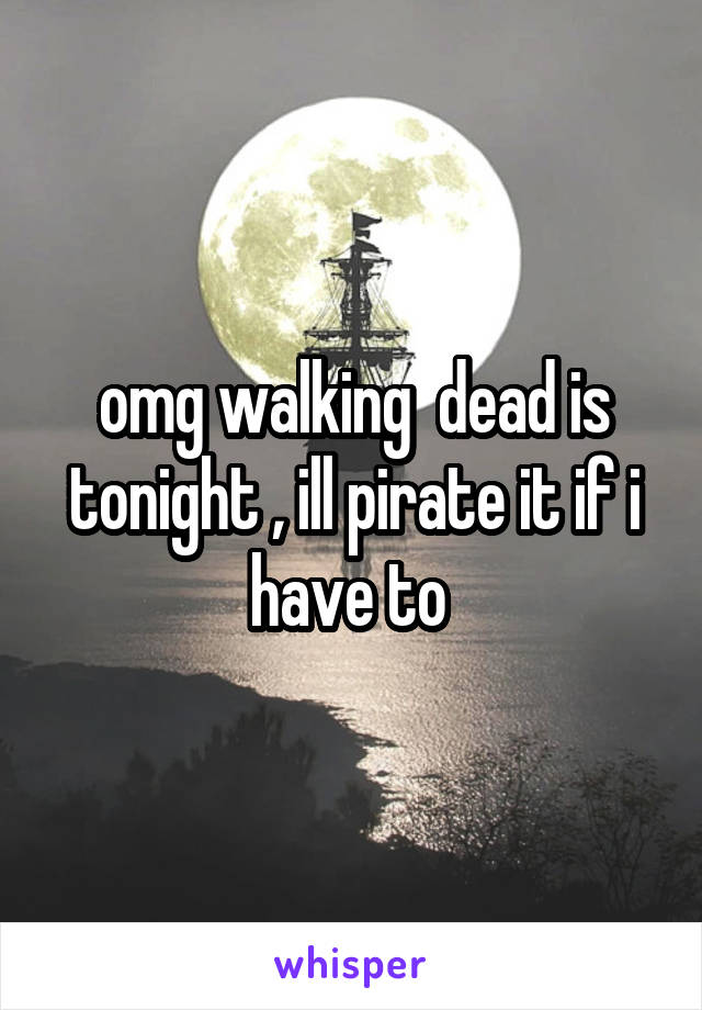 omg walking  dead is tonight , ill pirate it if i have to