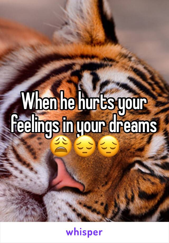 When he hurts your feelings in your dreams 😩😔😔