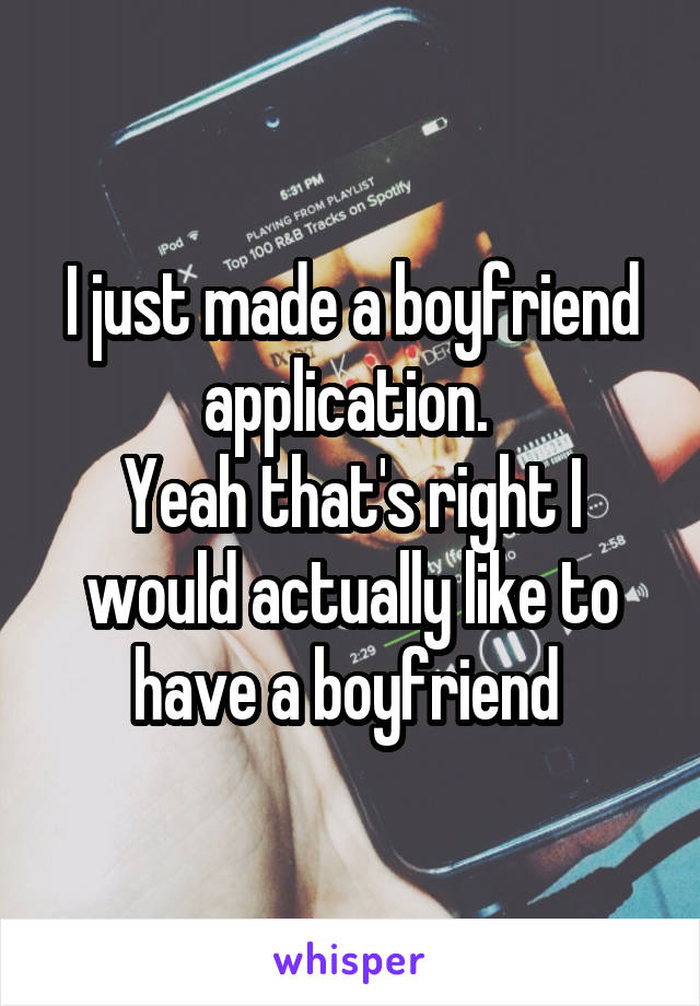 I just made a boyfriend application.  Yeah that's right I would actually like to have a boyfriend