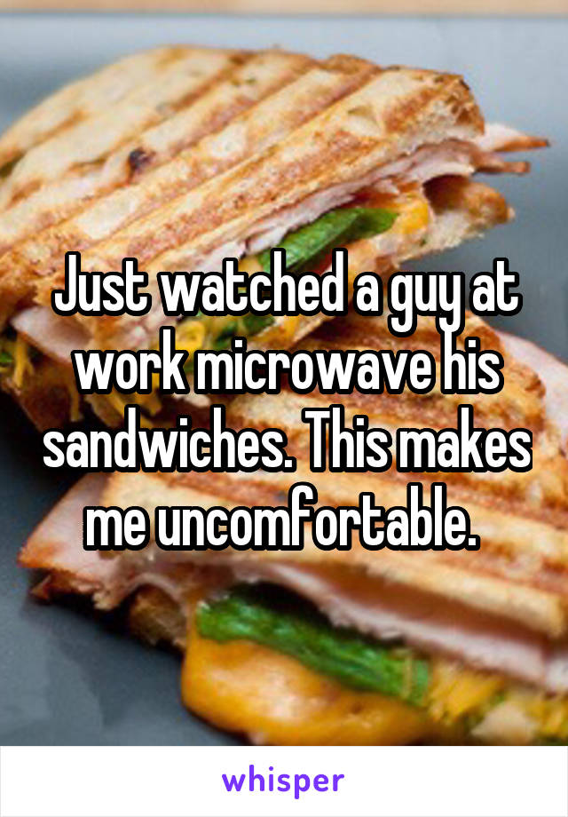 Just watched a guy at work microwave his sandwiches. This makes me uncomfortable.